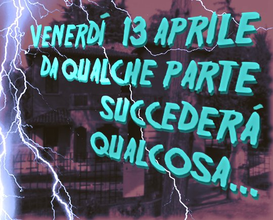 Venerdì 13 aprile da qualche parte succederà qualcosa...